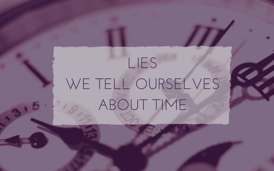 7 Lies We Tell Ourselves About Our Time