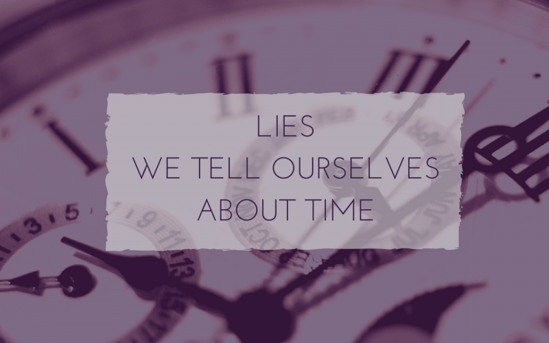Lies we tell ourselves about time.