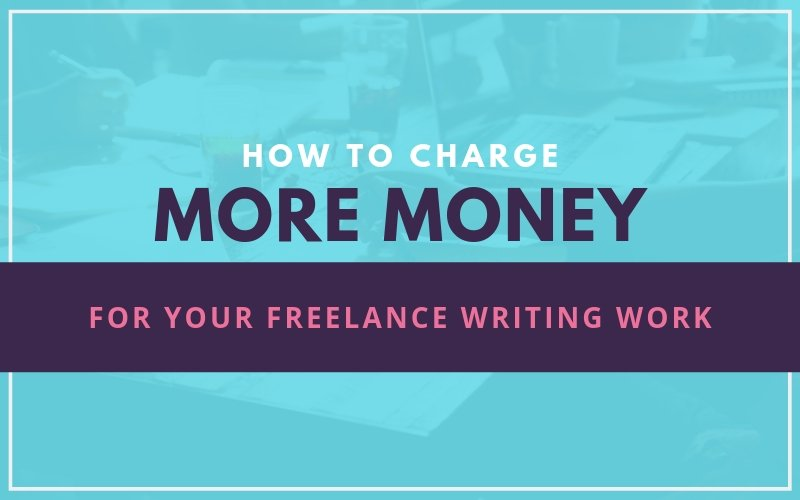 How to Charge More Money for Your Freelance Writing Work