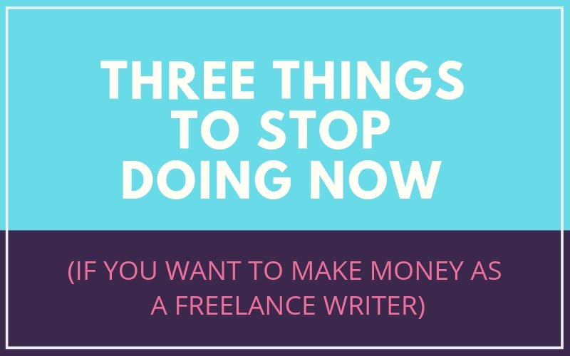 Three Things to STOP Doing Now (If You Want to Make Money as a Freelance Writer)